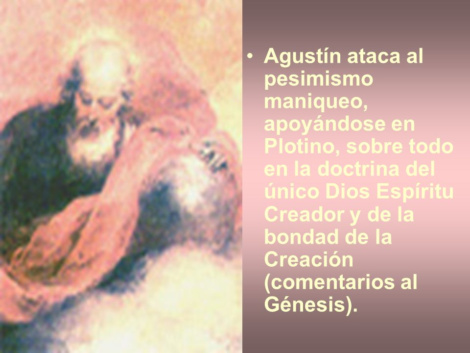 Agustín ataca al pesimismo maniqueo, apoyándose en Plotino, sobre todo en la doctrina del único Dios Espíritu Creador y de la bondad de la Creación (comentarios al Génesis).