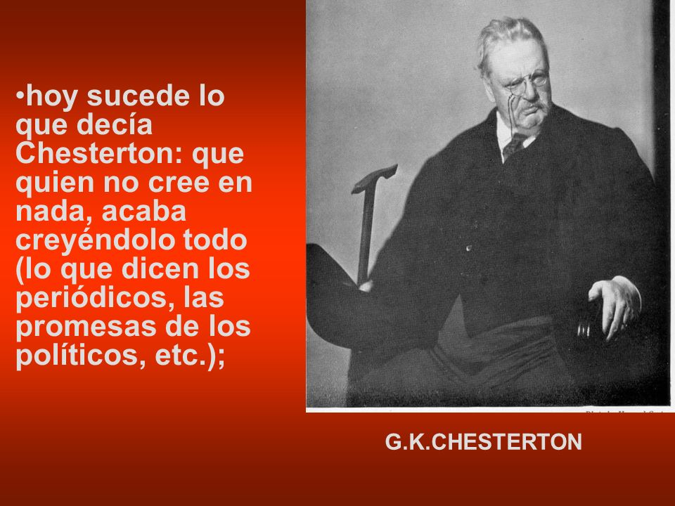 hoy sucede lo que decía Chesterton: que quien no cree en nada, acaba creyéndolo todo (lo que dicen los periódicos, las promesas de los políticos, etc.);