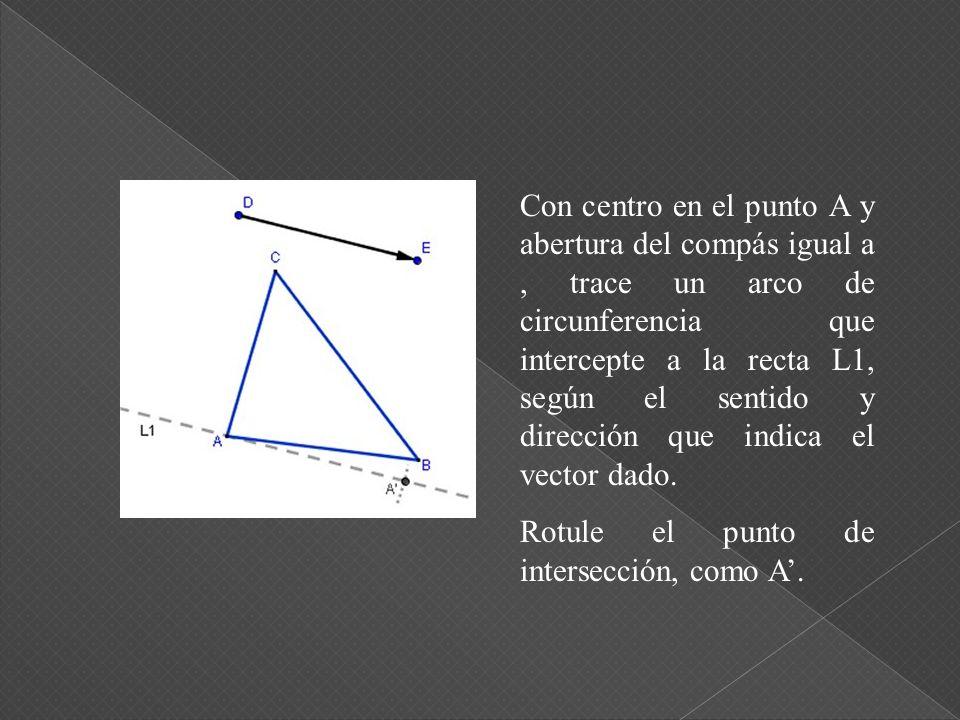 Con centro en el punto A y abertura del compás igual a , trace un arco de circunferencia que intercepte a la recta L1, según el sentido y dirección que indica el vector dado.