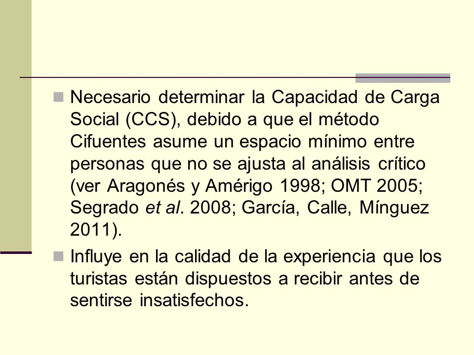 Necesario determinar la Capacidad de Carga Social (CCS), debido a que el método Cifuentes asume un espacio mínimo entre personas que no se ajusta al análisis crítico (ver Aragonés y Amérigo 1998; OMT 2005; Segrado et al. 2008; García, Calle, Mínguez 2011).