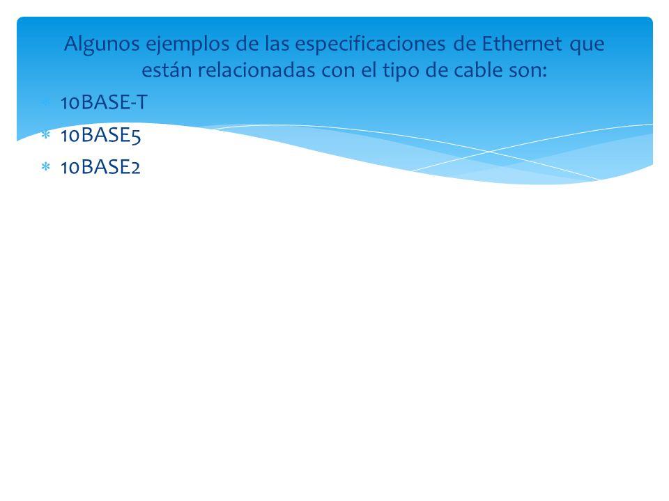 Algunos ejemplos de las especificaciones de Ethernet que están relacionadas con el tipo de cable son: