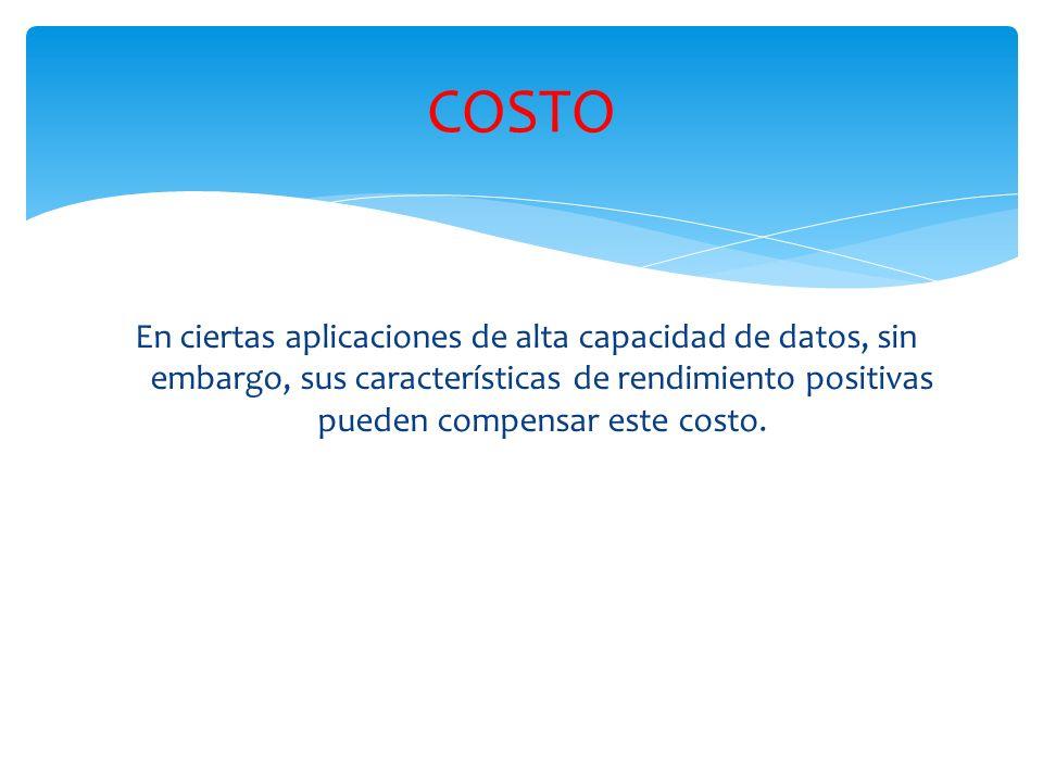 COSTO En ciertas aplicaciones de alta capacidad de datos, sin embargo, sus características de rendimiento positivas pueden compensar este costo.