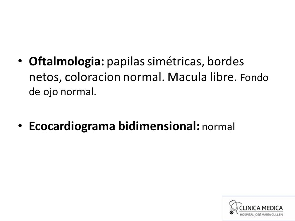 Oftalmologia: papilas simétricas, bordes netos, coloracion normal