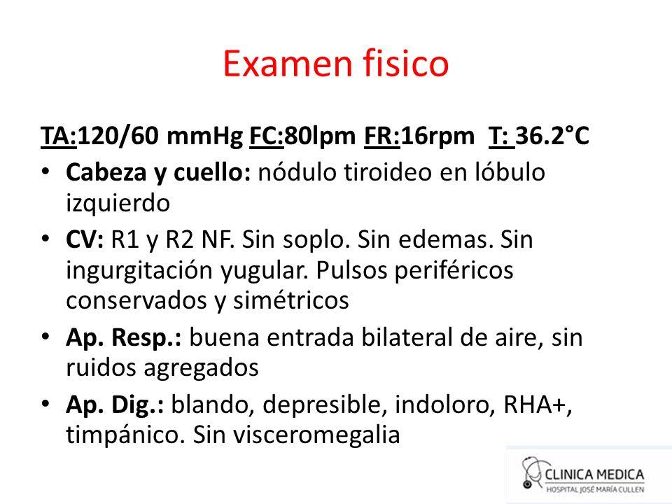 Examen fisico TA:120/60 mmHg FC:80lpm FR:16rpm T: 36.2°C