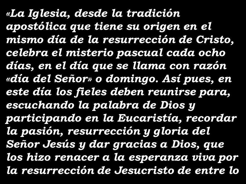 «La Iglesia, desde la tradición apostólica que tiene su origen en el mismo día de la resurrección de Cristo, celebra el misterio pascual cada ocho días, en el día que se llama con razón «día del Señor» o domingo.