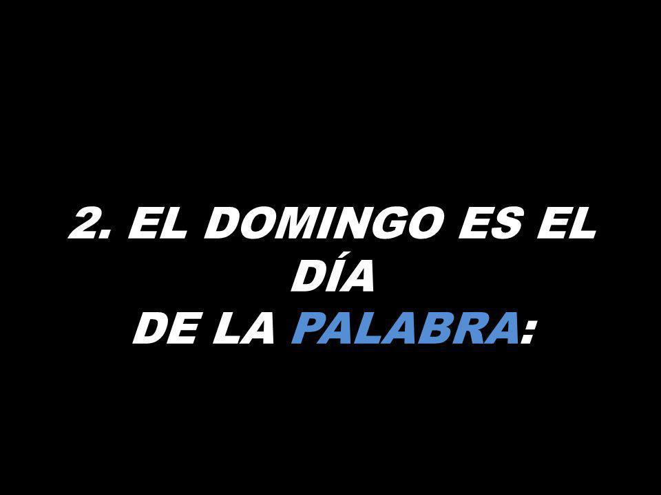 2. EL DOMINGO ES EL DÍA DE LA PALABRA:
