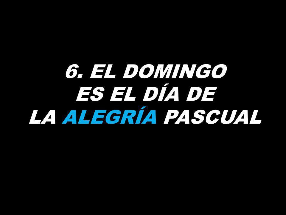 6. EL DOMINGO ES EL DÍA DE LA ALEGRÍA PASCUAL