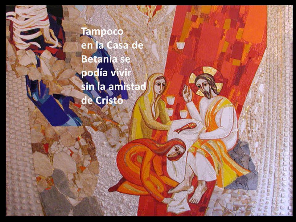 Tampoco en la Casa de Betania se podía vivir sin la amistad de Cristo