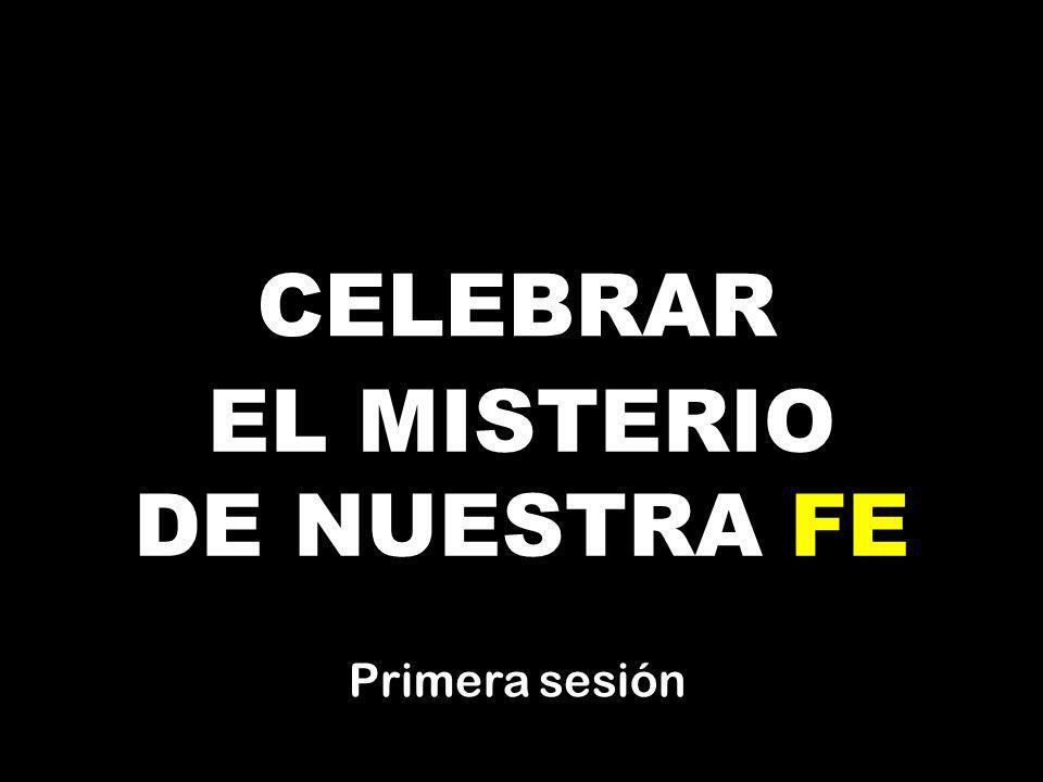 CELEBRAR EL MISTERIO DE NUESTRA FE Primera sesión