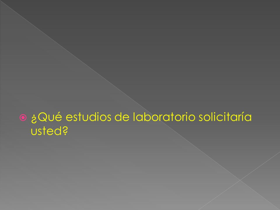 ¿Qué estudios de laboratorio solicitaría usted