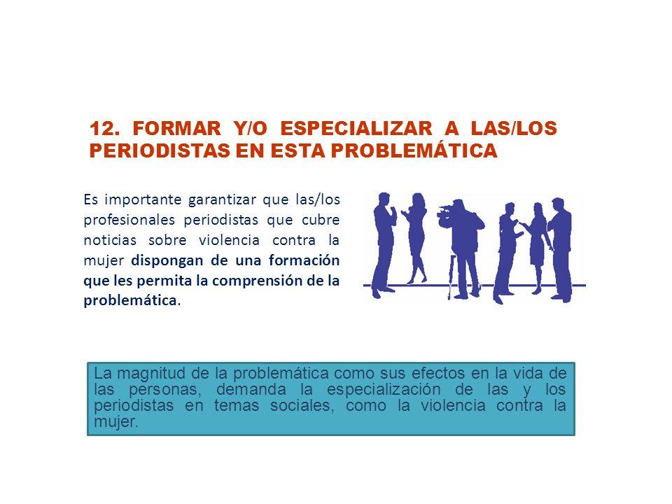 12. FORMAR Y/O ESPECIALIZAR A LAS/LOS PERIODISTAS EN ESTA PROBLEMÁTICA