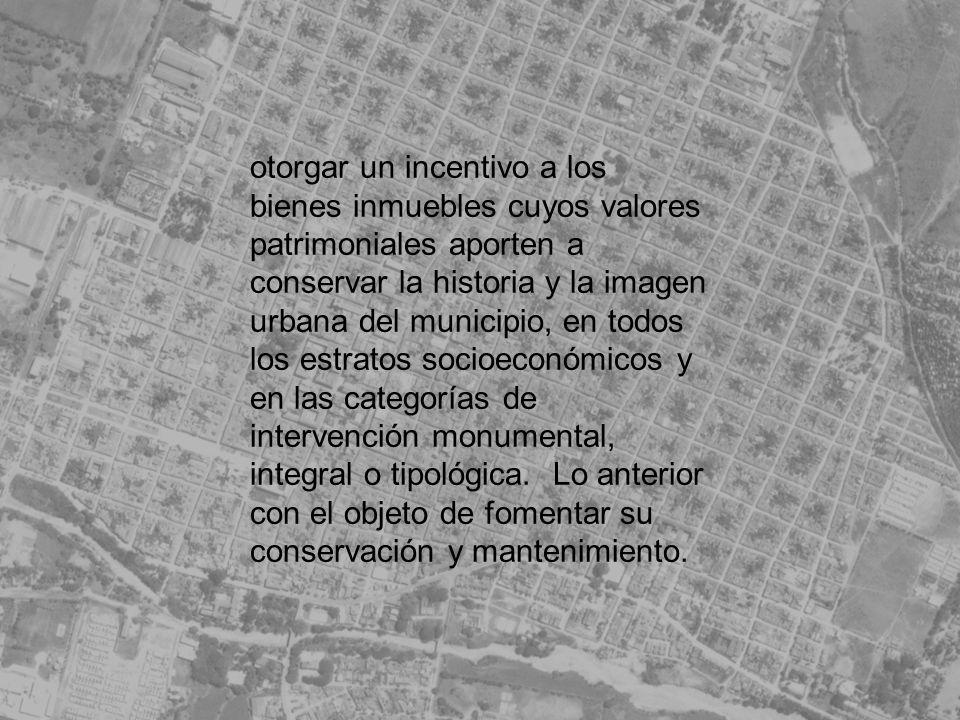 otorgar un incentivo a los bienes inmuebles cuyos valores patrimoniales aporten a conservar la historia y la imagen urbana del municipio, en todos los estratos socioeconómicos y en las categorías de intervención monumental, integral o tipológica.