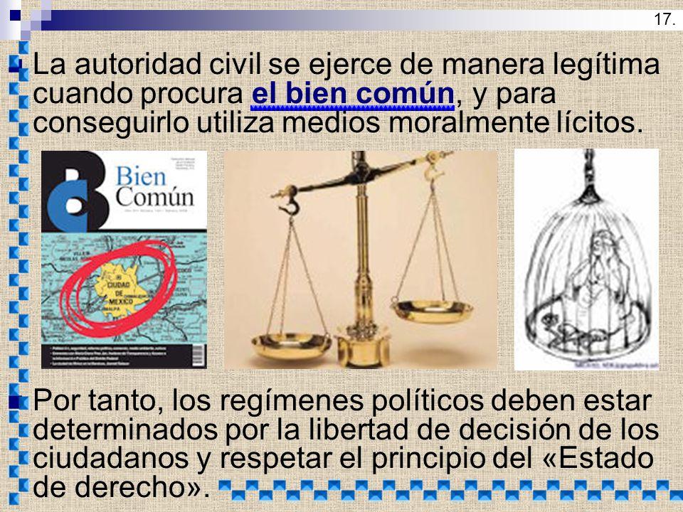 17. La autoridad civil se ejerce de manera legítima cuando procura el bien común, y para conseguirlo utiliza medios moralmente lícitos.