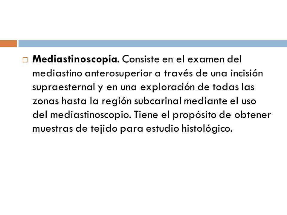 Mediastinoscopia. Consiste en el examen del mediastino anterosuperior a través de una incisión supraesternal y en una exploración de todas las zonas hasta la región subcarinal mediante el uso del mediastinoscopio.