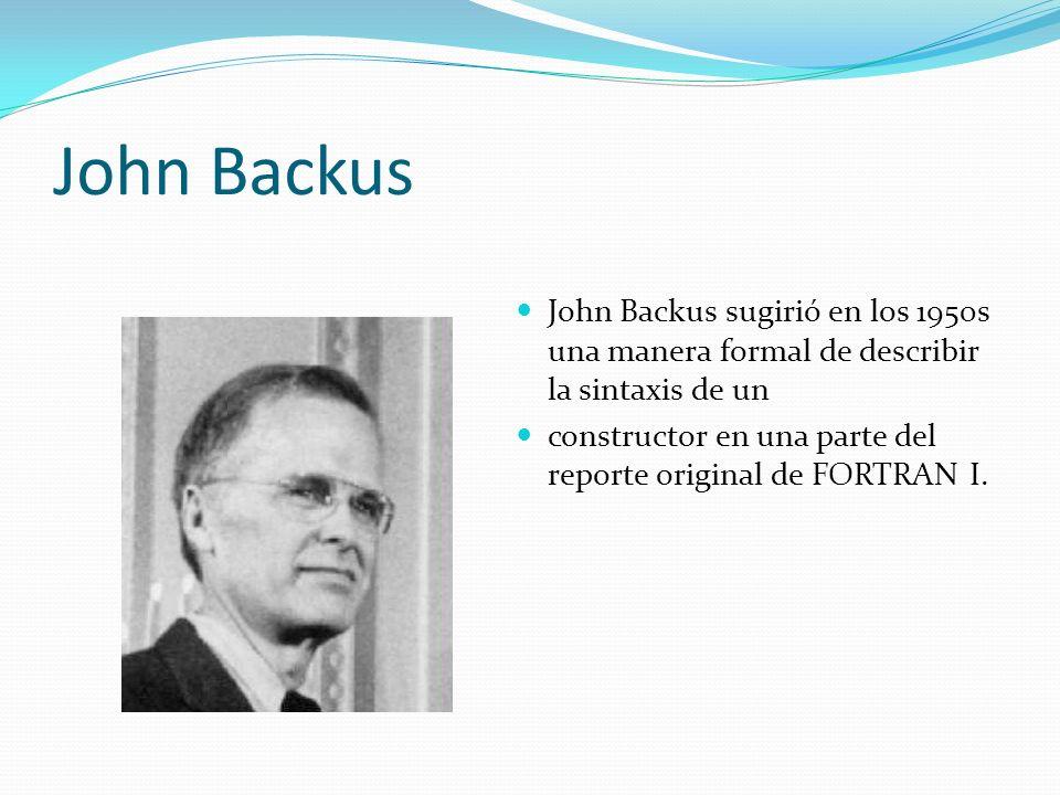 John Backus John Backus sugirió en los 1950s una manera formal de describir la sintaxis de un.