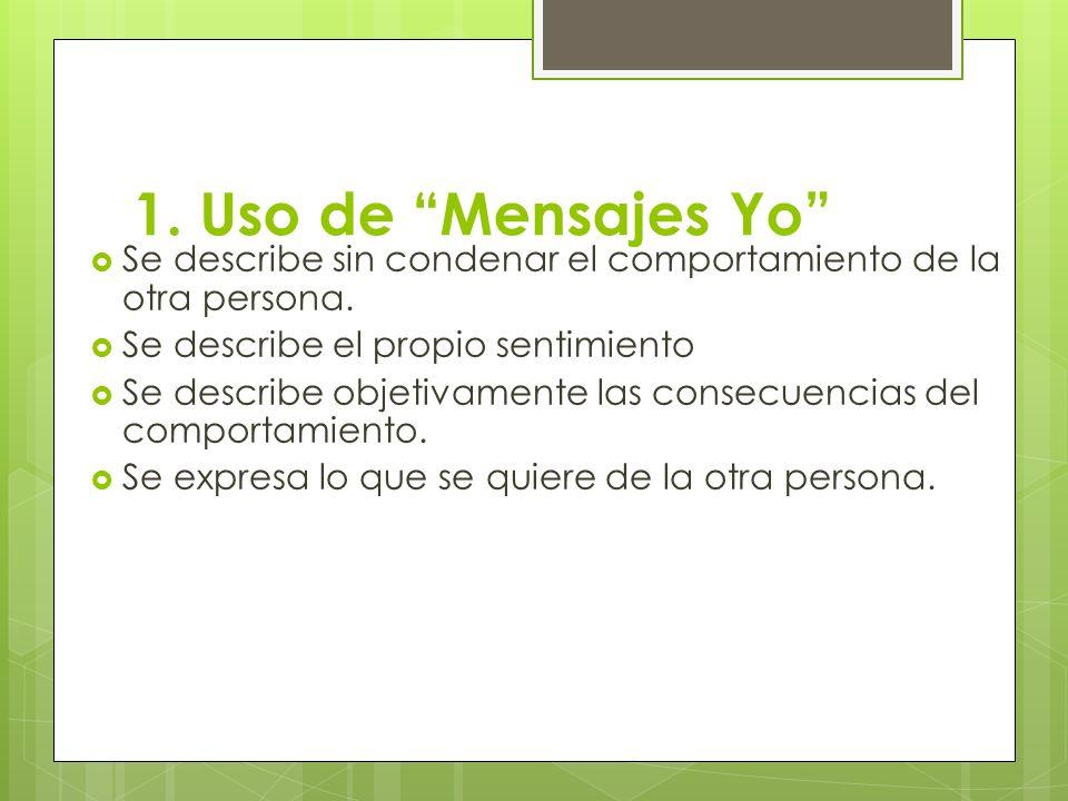1. Uso de Mensajes Yo Se describe sin condenar el comportamiento de la otra persona. Se describe el propio sentimiento.