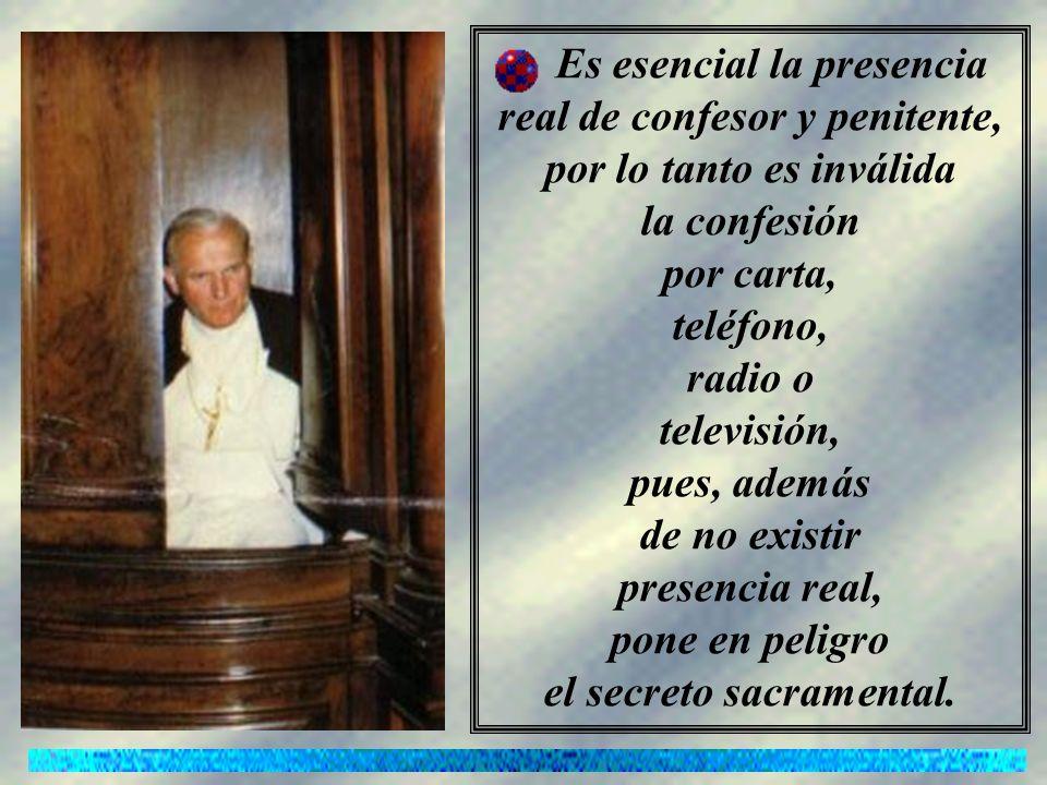 Es esencial la presencia real de confesor y penitente, por lo tanto es inválida la confesión por carta, teléfono, radio o televisión, pues, además de no existir presencia real, pone en peligro el secreto sacramental.