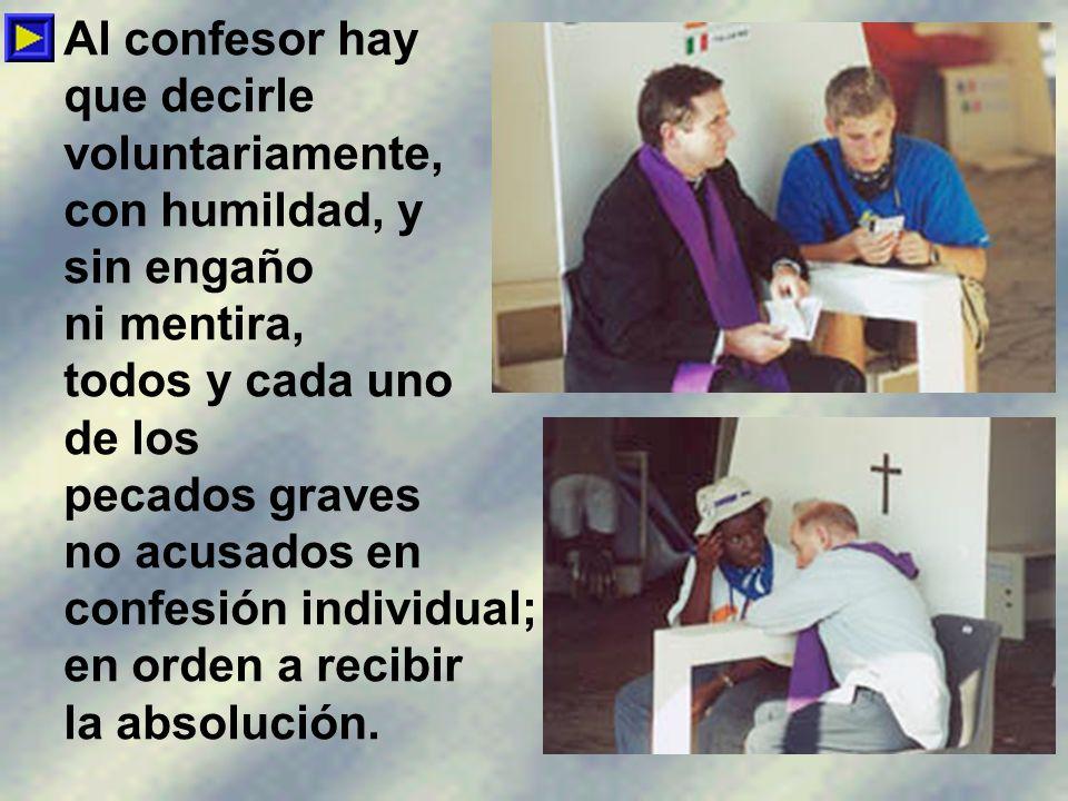 Al confesor hay que decirle. voluntariamente, con humildad, y. sin engaño. ni mentira, todos y cada uno.