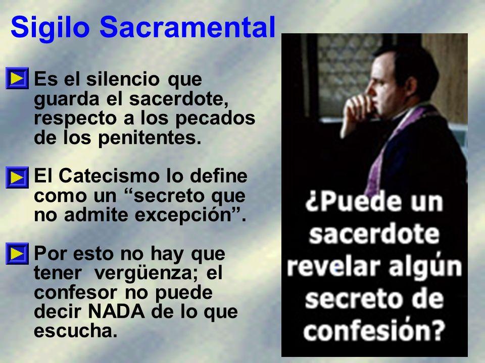 Sigilo Sacramental Es el silencio que guarda el sacerdote, respecto a los pecados de los penitentes.