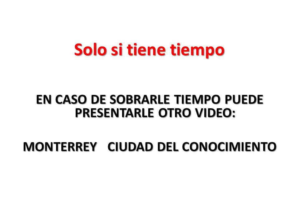 Solo si tiene tiempo EN CASO DE SOBRARLE TIEMPO PUEDE PRESENTARLE OTRO VIDEO: MONTERREY CIUDAD DEL CONOCIMIENTO