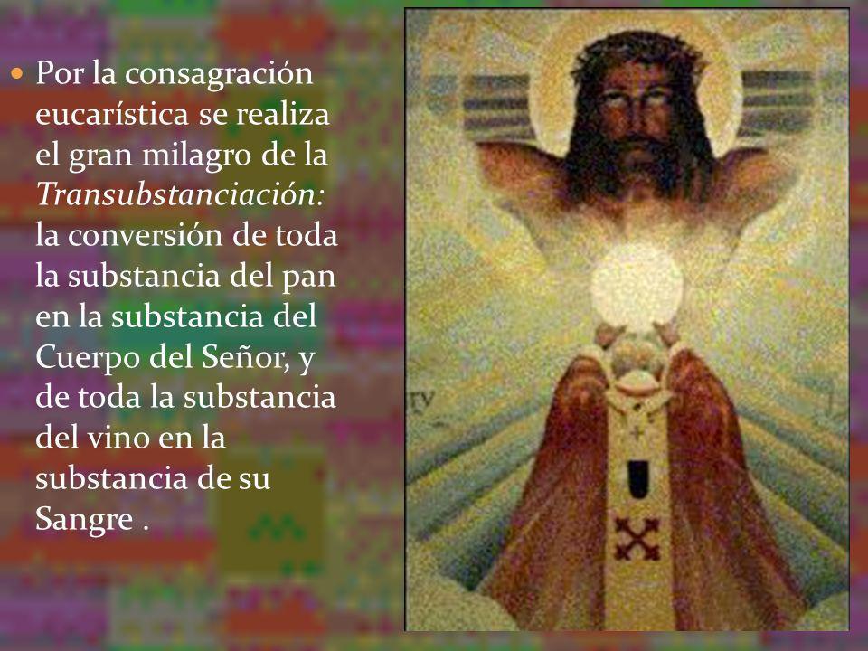 Por la consagración eucarística se realiza el gran milagro de la Transubstanciación: la conversión de toda la substancia del pan en la substancia del Cuerpo del Señor, y de toda la substancia del vino en la substancia de su Sangre .