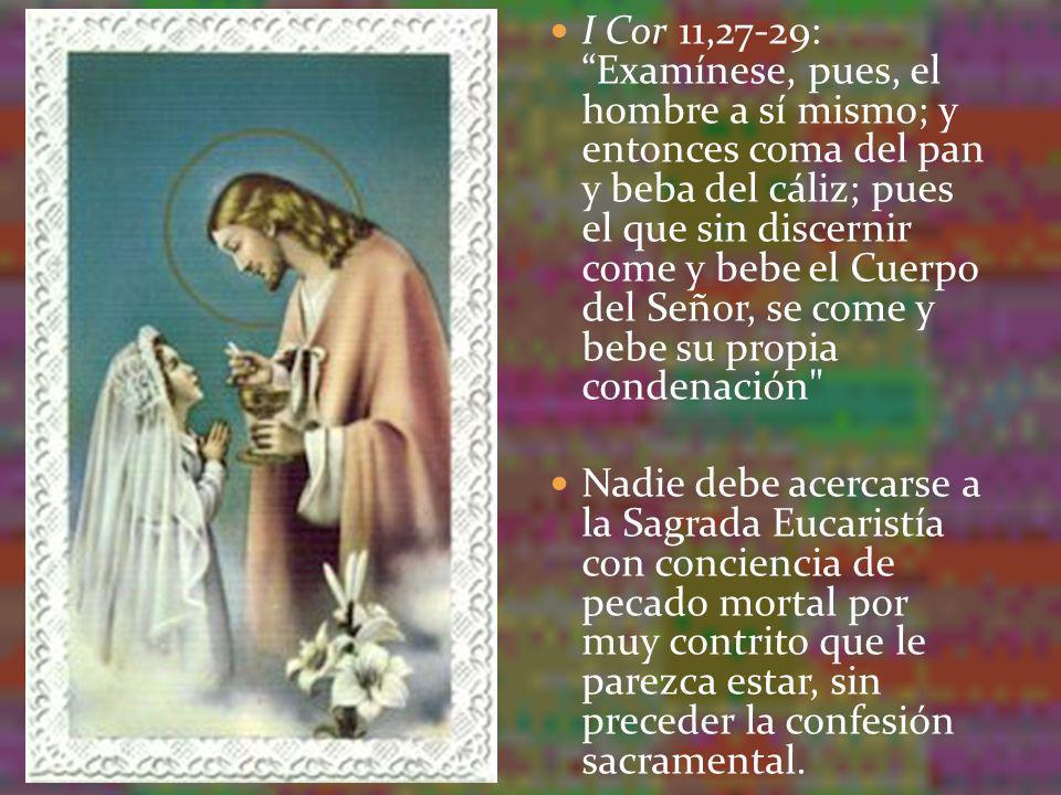 I Cor 11,27-29: Examínese, pues, el hombre a sí mismo; y entonces coma del pan y beba del cáliz; pues el que sin discernir come y bebe el Cuerpo del Señor, se come y bebe su propia condenación