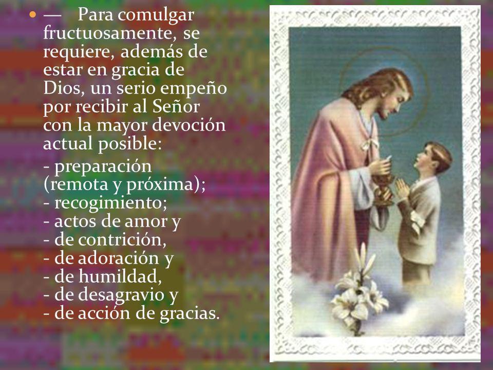 — Para comulgar fructuosamente, se requiere, además de estar en gracia de Dios, un serio empeño por recibir al Señor con la mayor devoción actual posible: