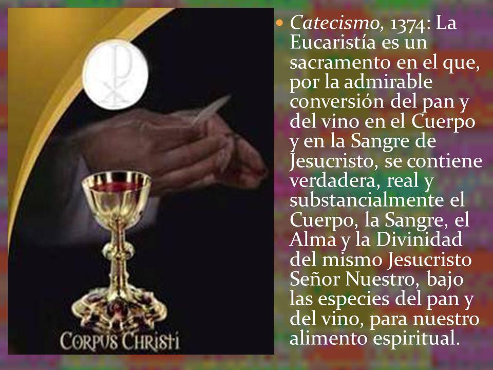 Catecismo, 1374: La Eucaristía es un sacramento en el que, por la admirable conversión del pan y del vino en el Cuerpo y en la Sangre de Jesucristo, se contiene verdadera, real y substancialmente el Cuerpo, la Sangre, el Alma y la Divinidad del mismo Jesucristo Señor Nuestro, bajo las especies del pan y del vino, para nuestro alimento espiritual.