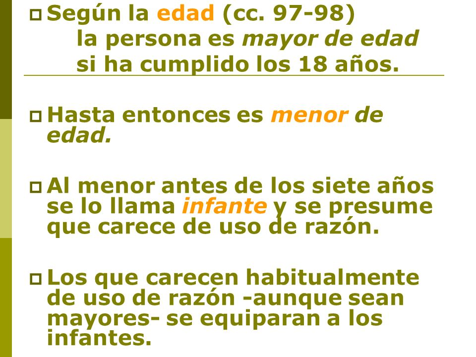 Según la edad (cc. 97‑98)la persona es mayor de edad. si ha cumplido los 18 años. Hasta entonces es menor de edad.
