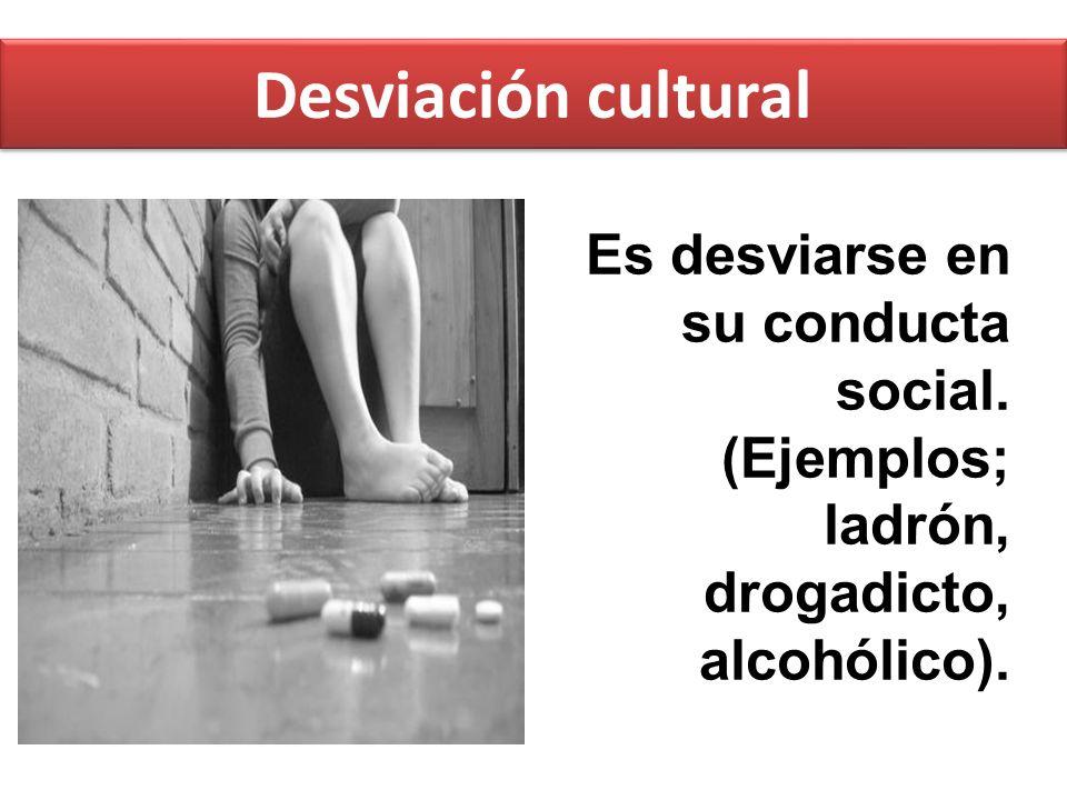 Desviación cultural Es desviarse en su conducta social.