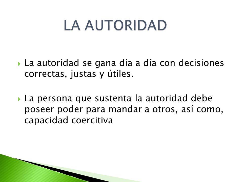 LA AUTORIDAD La autoridad se gana día a día con decisiones correctas, justas y útiles.