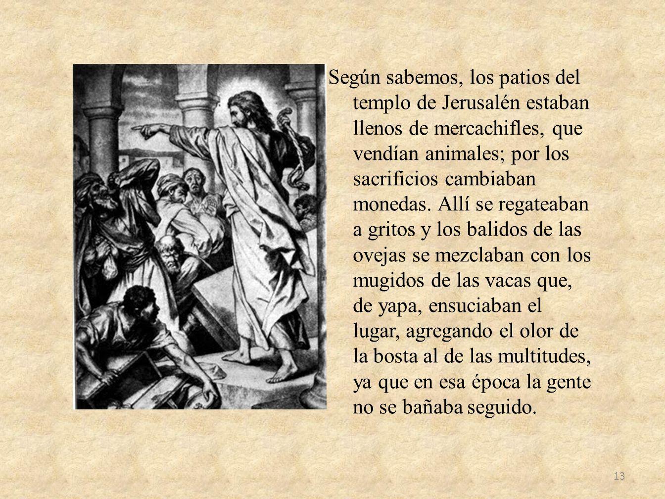 Según sabemos, los patios del templo de Jerusalén estaban llenos de mercachifles, que vendían animales; por los sacrificios cambiaban monedas.