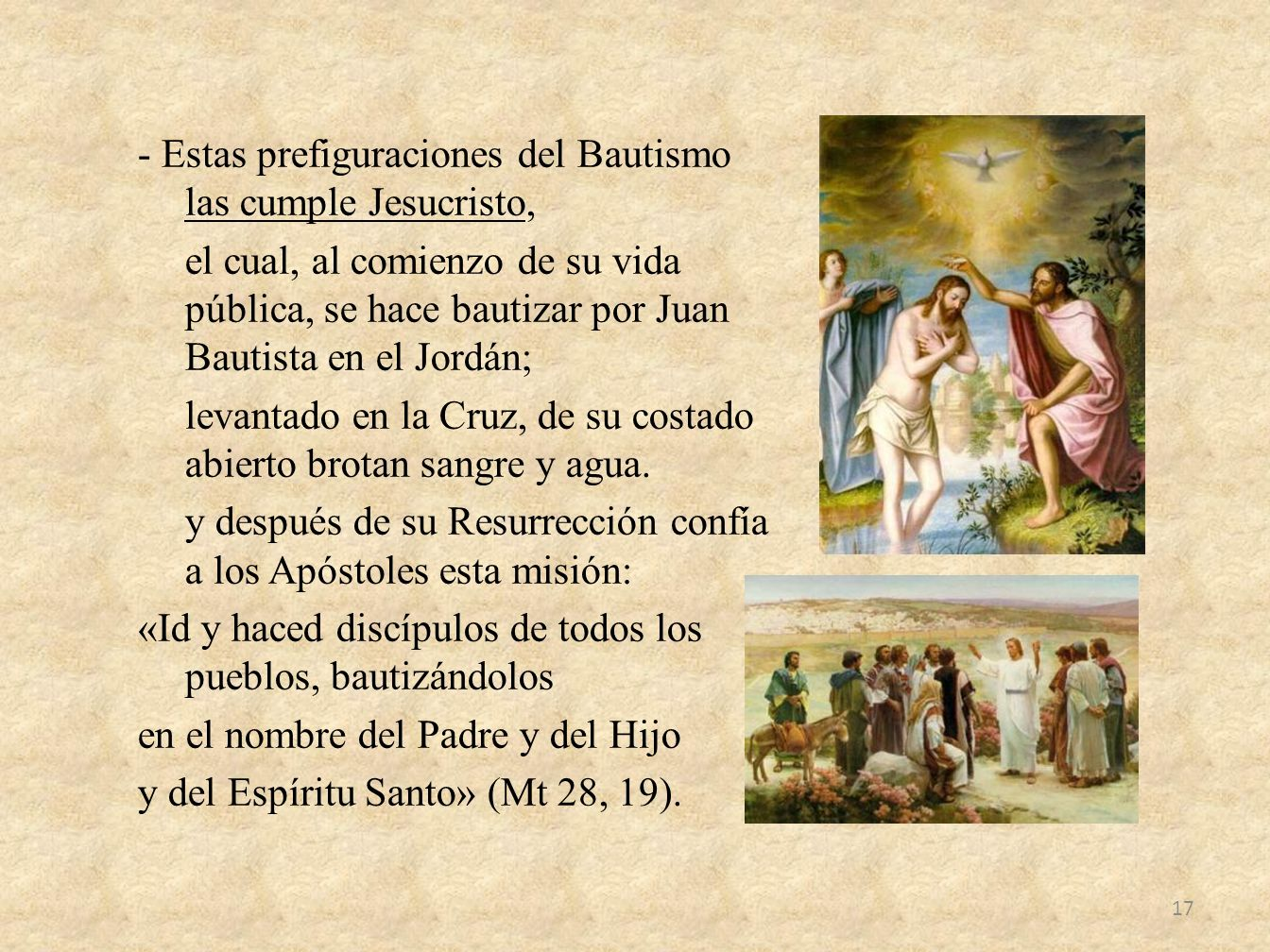 - Estas prefiguraciones del Bautismo las cumple Jesucristo, el cual, al comienzo de su vida pública, se hace bautizar por Juan Bautista en el Jordán; levantado en la Cruz, de su costado abierto brotan sangre y agua.