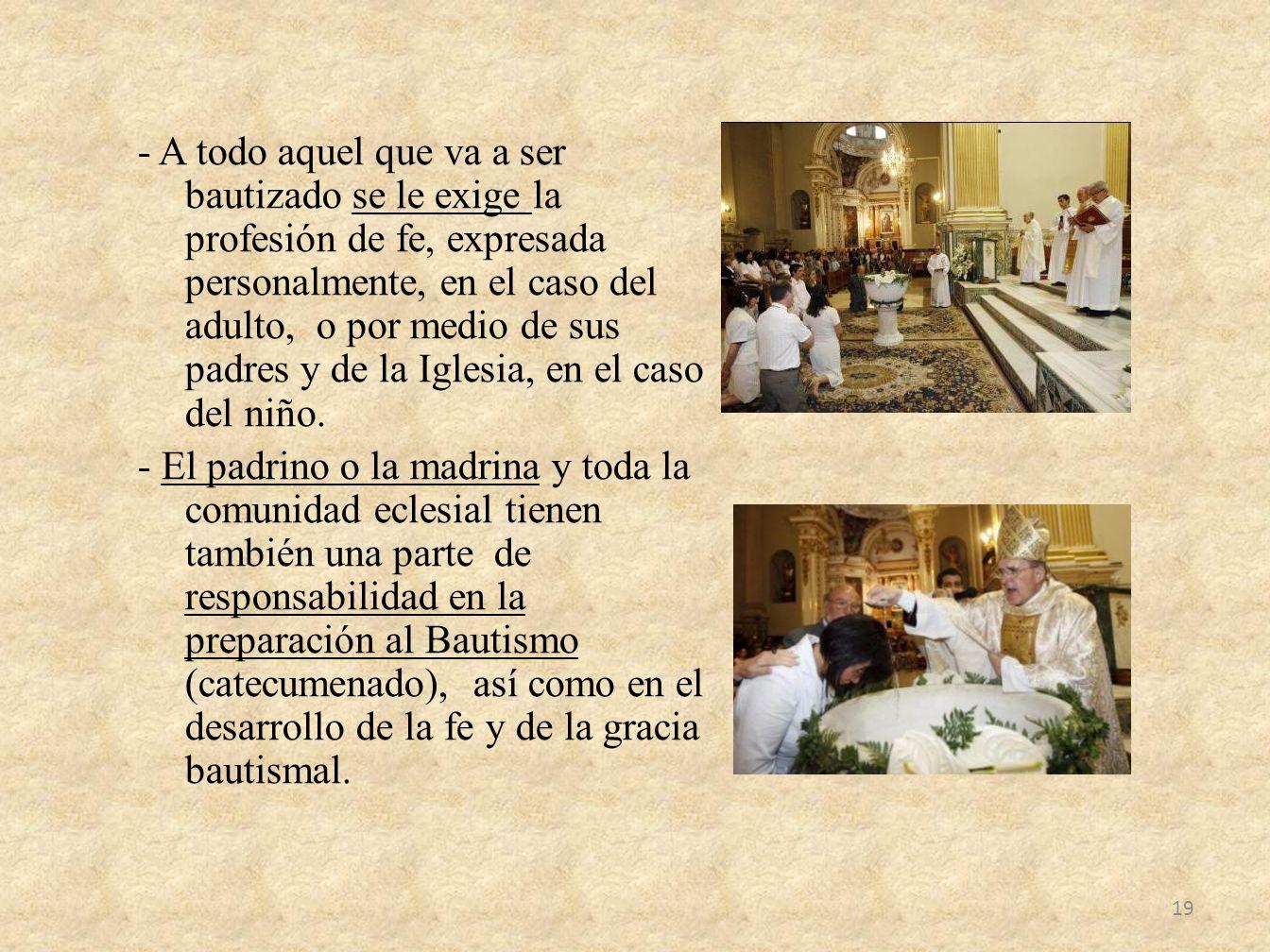 - A todo aquel que va a ser bautizado se le exige la profesión de fe, expresada personalmente, en el caso del adulto, o por medio de sus padres y de la Iglesia, en el caso del niño.