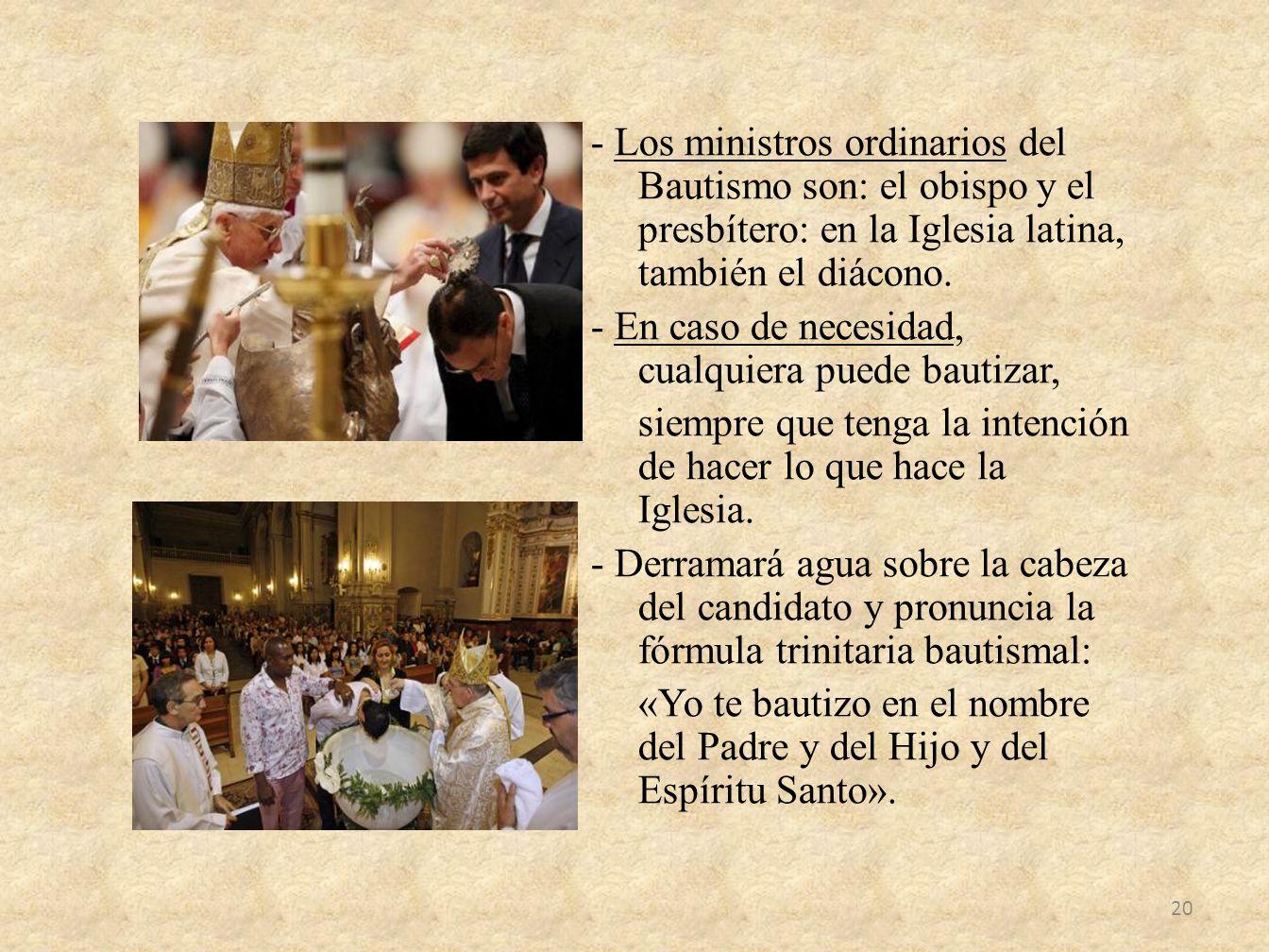 - Los ministros ordinarios del Bautismo son: el obispo y el presbítero: en la Iglesia latina, también el diácono.