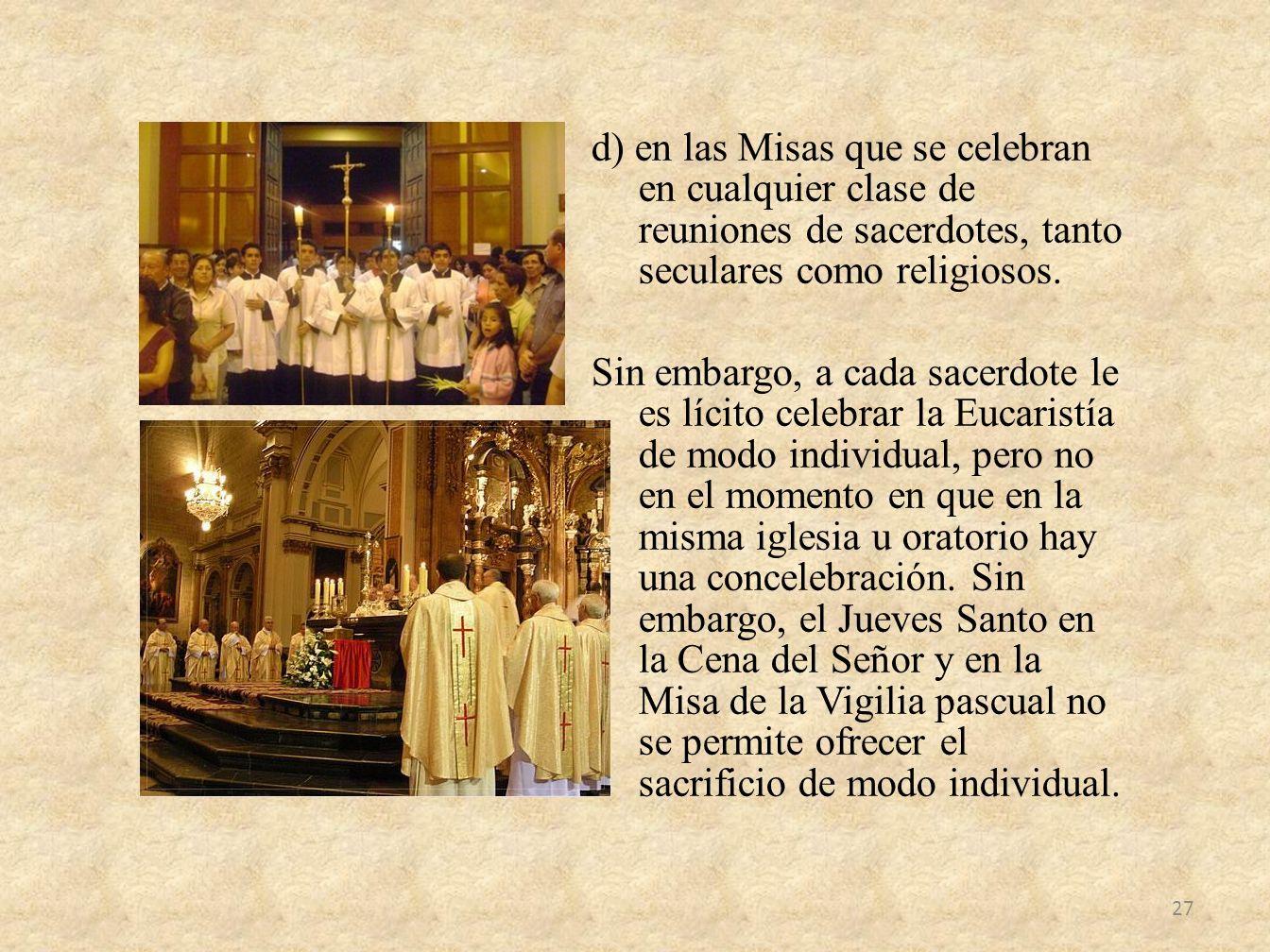 d) en las Misas que se celebran en cualquier clase de reuniones de sacerdotes, tanto seculares como religiosos.