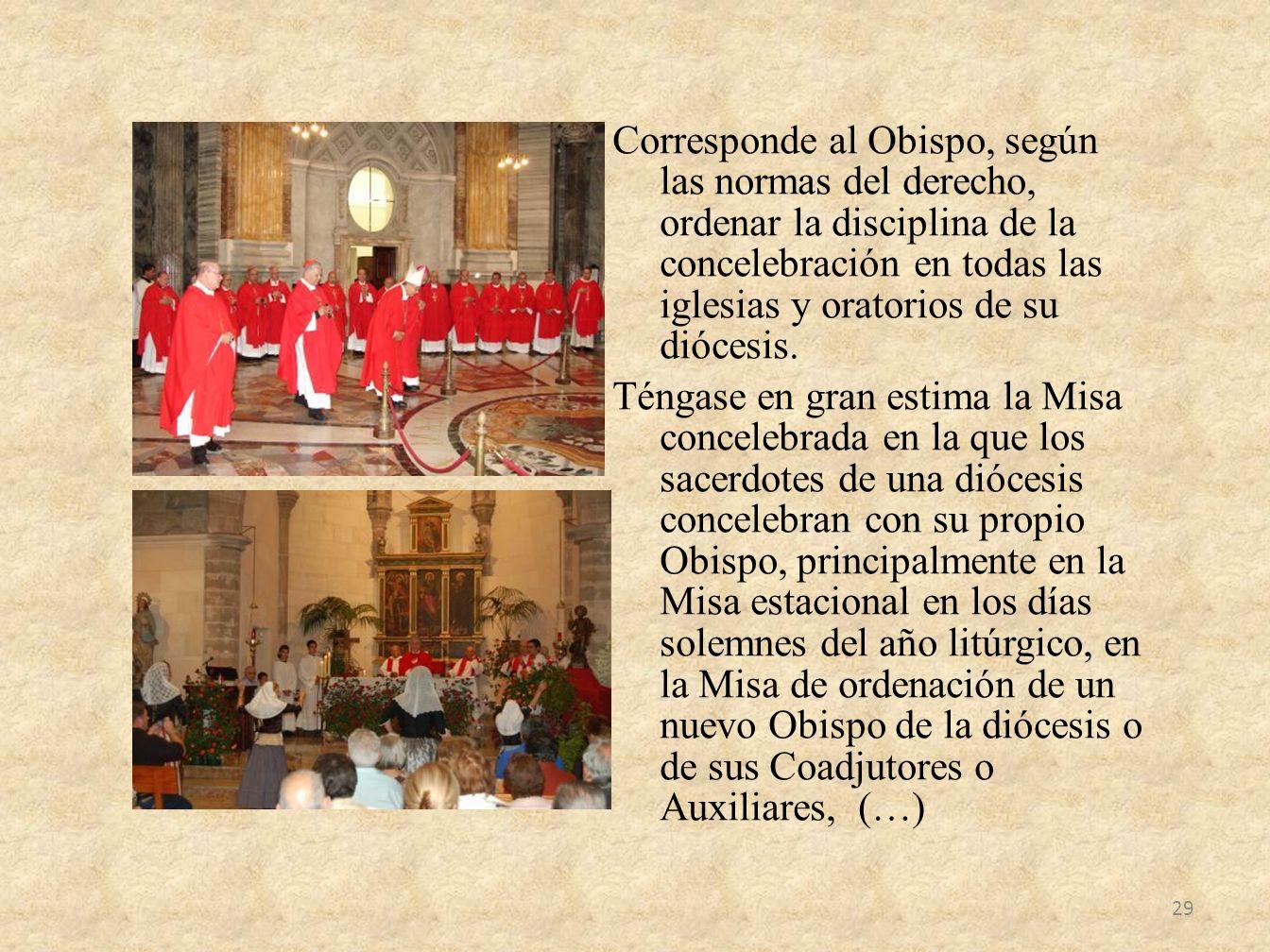 Corresponde al Obispo, según las normas del derecho, ordenar la disciplina de la concelebración en todas las iglesias y oratorios de su diócesis.
