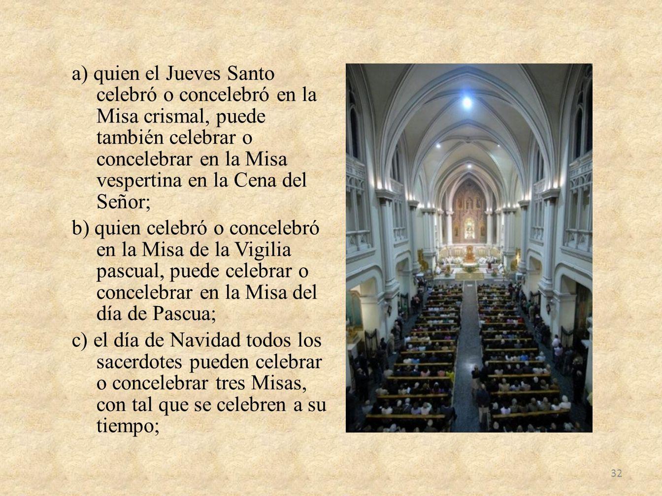 a) quien el Jueves Santo celebró o concelebró en la Misa crismal, puede también celebrar o concelebrar en la Misa vespertina en la Cena del Señor; b) quien celebró o concelebró en la Misa de la Vigilia pascual, puede celebrar o concelebrar en la Misa del día de Pascua; c) el día de Navidad todos los sacerdotes pueden celebrar o concelebrar tres Misas, con tal que se celebren a su tiempo;