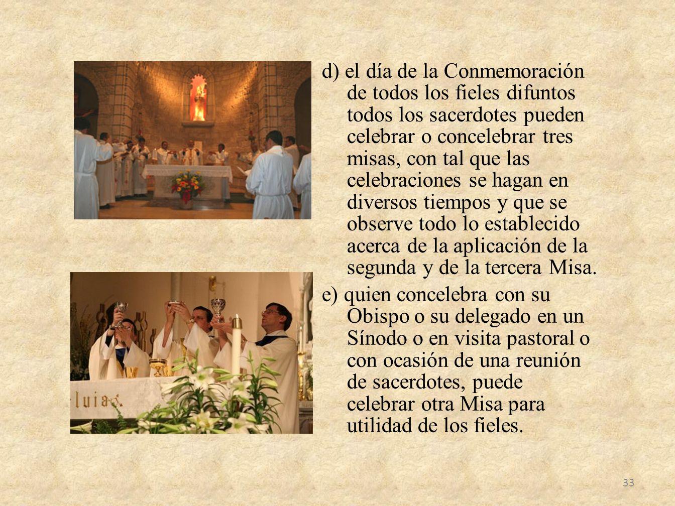 d) el día de la Conmemoración de todos los fieles difuntos todos los sacerdotes pueden celebrar o concelebrar tres misas, con tal que las celebraciones se hagan en diversos tiempos y que se observe todo lo establecido acerca de la aplicación de la segunda y de la tercera Misa.