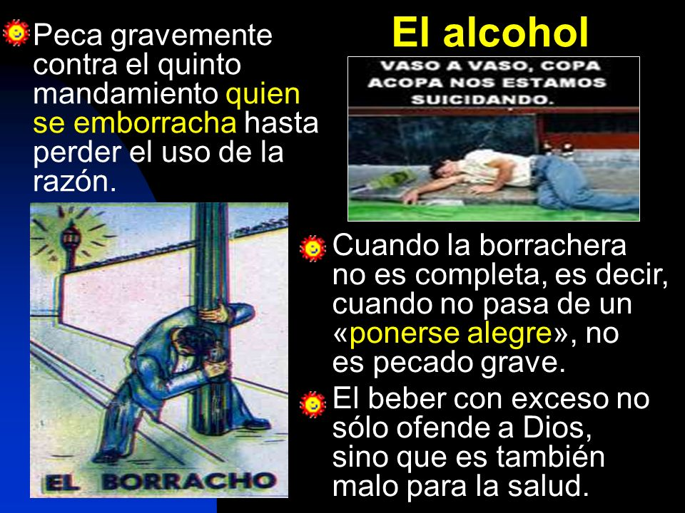 El alcohol Peca gravemente contra el quinto mandamiento quien se emborracha hasta perder el uso de la razón.