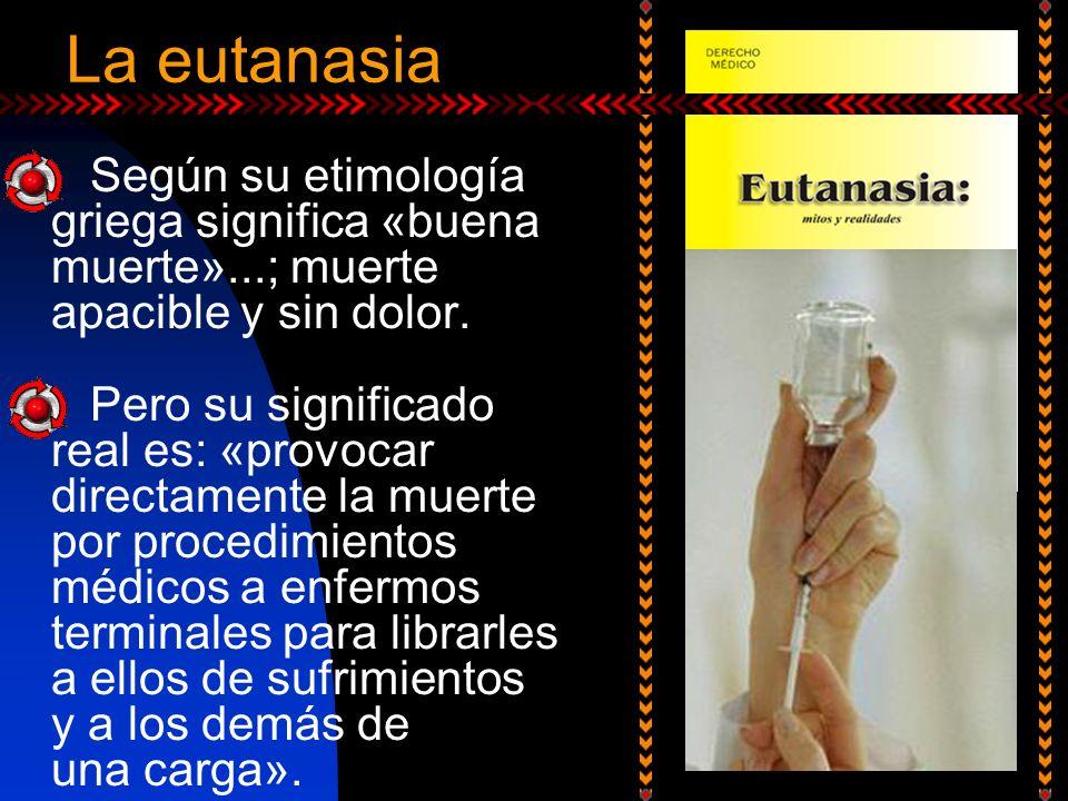 La eutanasia Según su etimología griega significa «buena muerte»...; muerte apacible y sin dolor.
