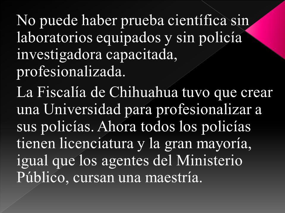 No puede haber prueba científica sin laboratorios equipados y sin policía investigadora capacitada, profesionalizada.