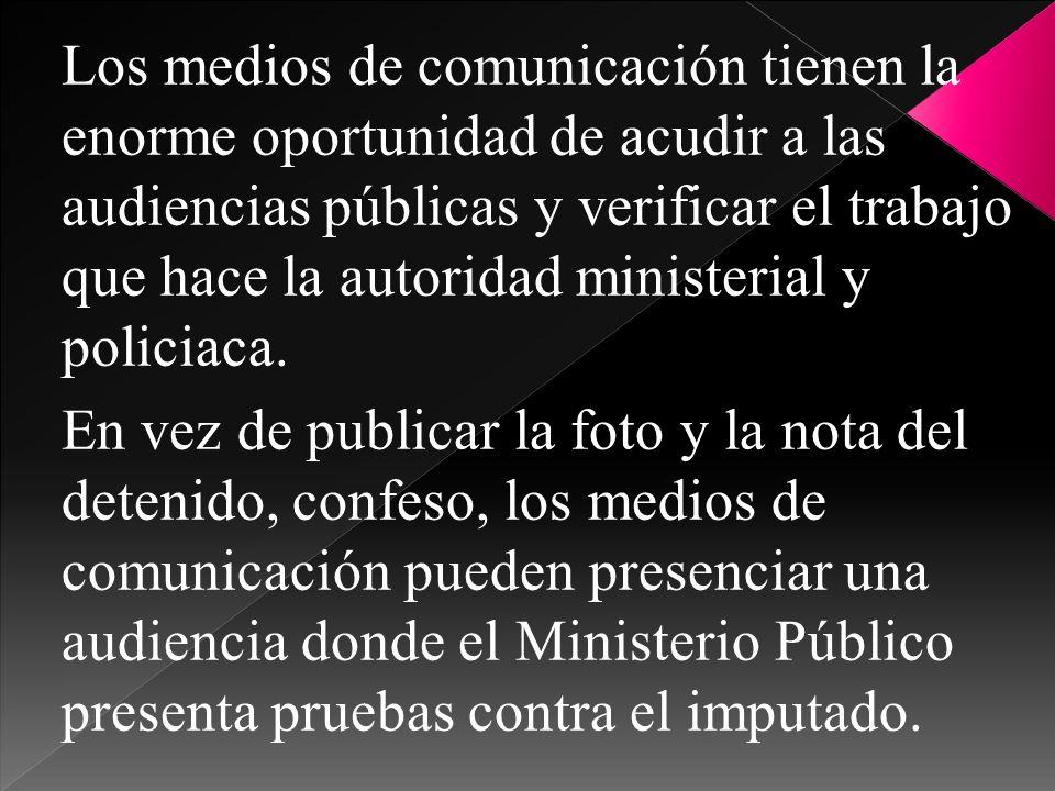 Los medios de comunicación tienen la enorme oportunidad de acudir a las audiencias públicas y verificar el trabajo que hace la autoridad ministerial y policiaca.