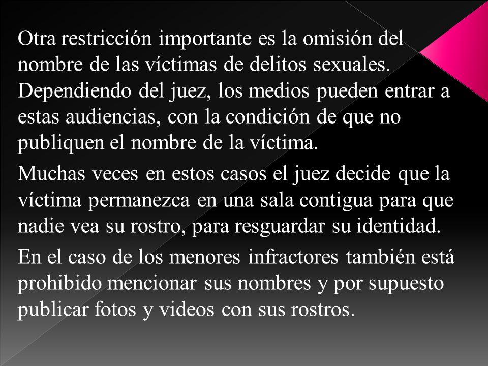 Otra restricción importante es la omisión del nombre de las víctimas de delitos sexuales. Dependiendo del juez, los medios pueden entrar a estas audiencias, con la condición de que no publiquen el nombre de la víctima.