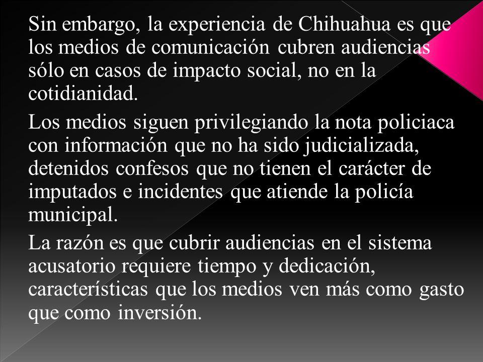 Sin embargo, la experiencia de Chihuahua es que los medios de comunicación cubren audiencias sólo en casos de impacto social, no en la cotidianidad.