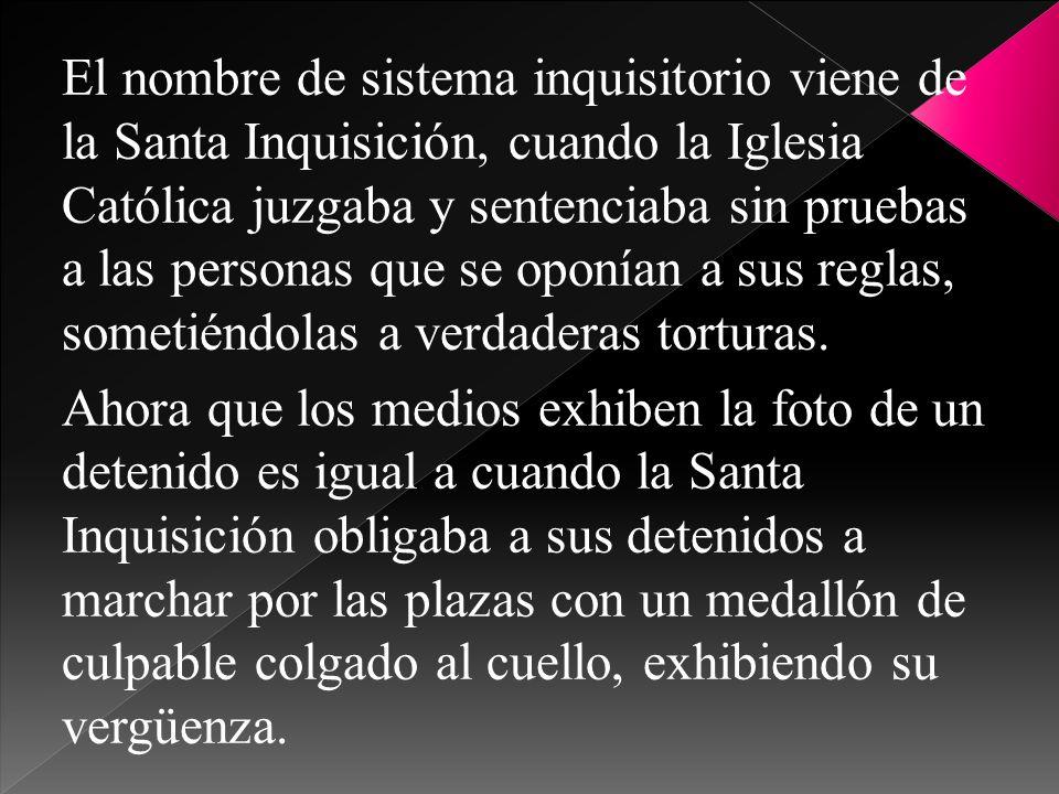 El nombre de sistema inquisitorio viene de la Santa Inquisición, cuando la Iglesia Católica juzgaba y sentenciaba sin pruebas a las personas que se oponían a sus reglas, sometiéndolas a verdaderas torturas.