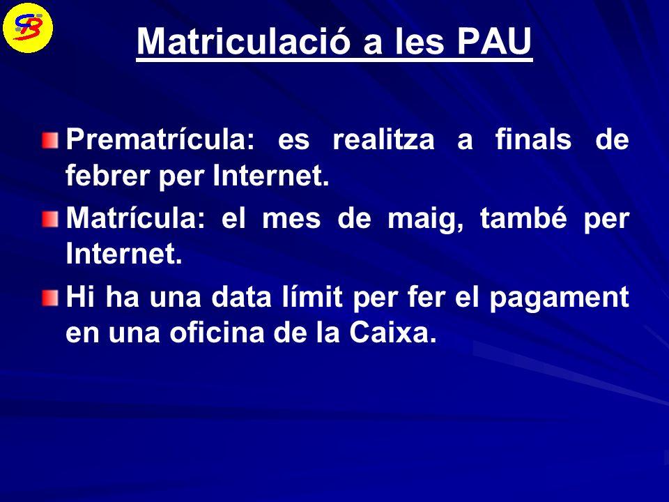 Matriculació a les PAU Prematrícula: es realitza a finals de febrer per Internet. Matrícula: el mes de maig, també per Internet.