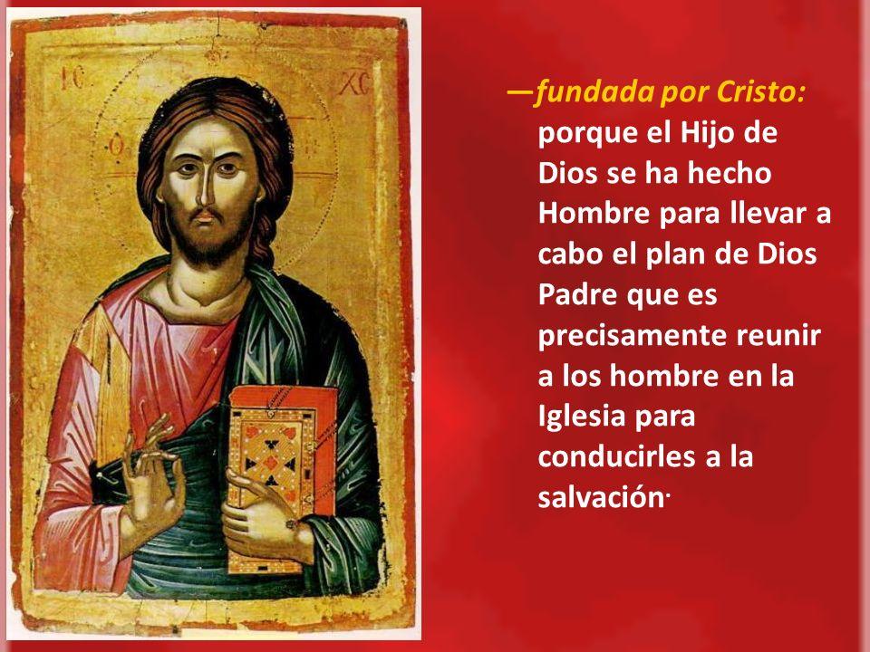 —fundada por Cristo: porque el Hijo de Dios se ha hecho Hombre para llevar a cabo el plan de Dios Padre que es precisamente reunir a los hombre en la Iglesia para conducirles a la salvación.
