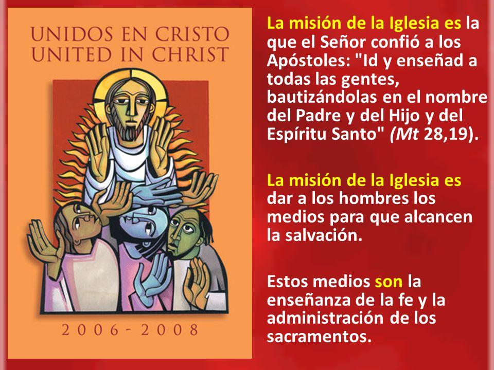 La misión de la Iglesia es la que el Señor confió a los Apóstoles: Id y enseñad a todas las gentes, bautizándolas en el nombre del Padre y del Hijo y del Espíritu Santo (Mt 28,19).