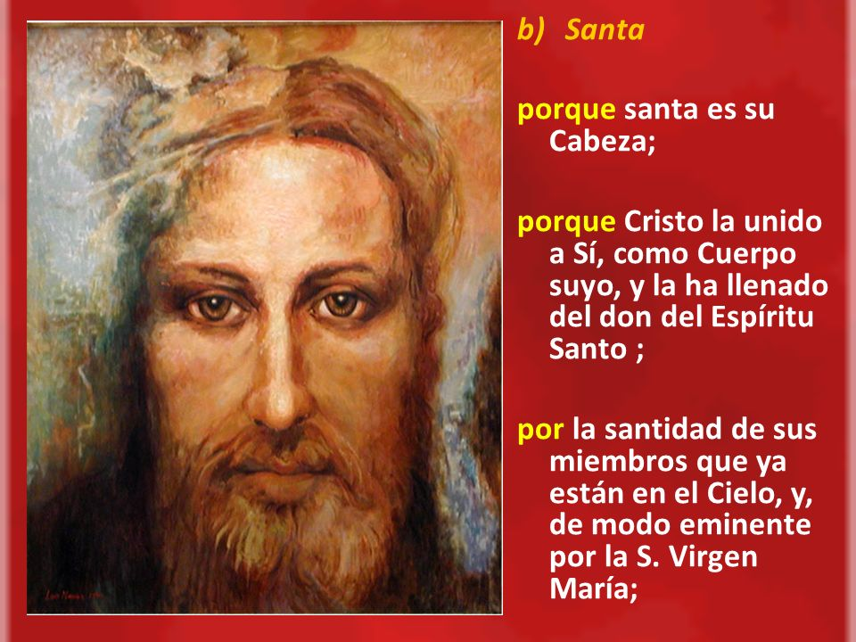 Santaporque santa es su Cabeza; porque Cristo la unido a Sí, como Cuerpo suyo, y la ha llenado del don del Espíritu Santo ;
